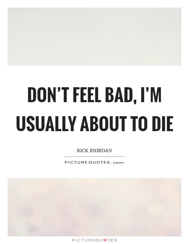 Don't feel bad, I'm usually about to die Picture Quote #1