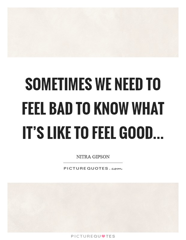 Sometimes we need to feel bad to know what it's like to feel good Picture Quote #1