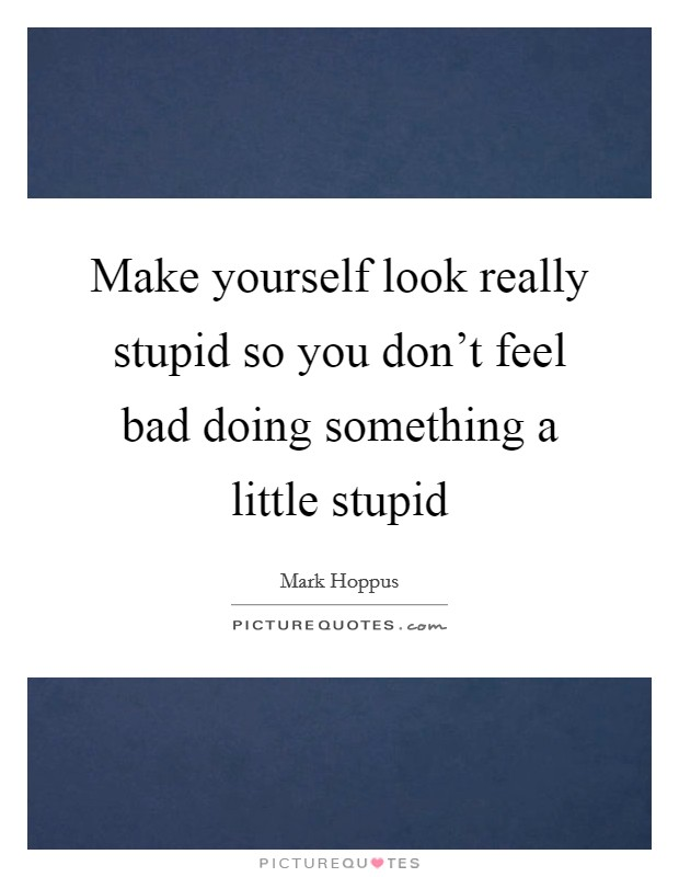 Make yourself look really stupid so you don't feel bad doing something a little stupid Picture Quote #1