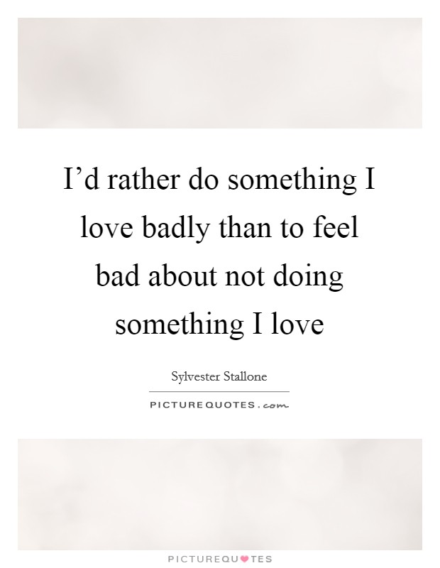 I'd rather do something I love badly than to feel bad about not doing something I love Picture Quote #1