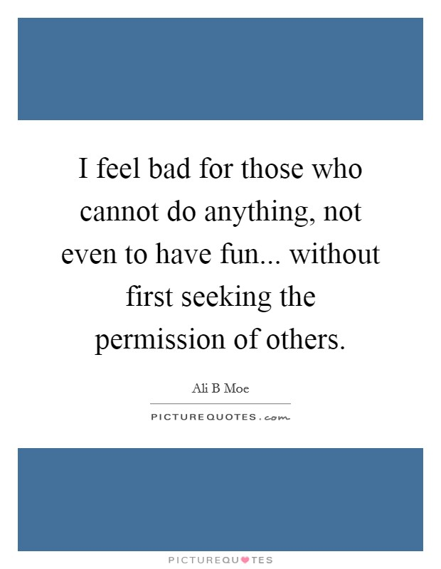 I feel bad for those who cannot do anything, not even to have fun... without first seeking the permission of others Picture Quote #1