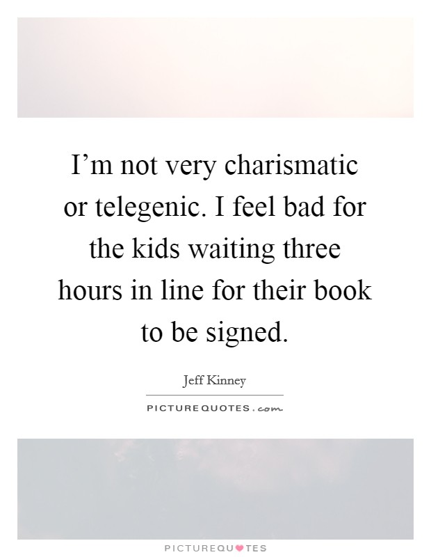 I'm not very charismatic or telegenic. I feel bad for the kids waiting three hours in line for their book to be signed Picture Quote #1