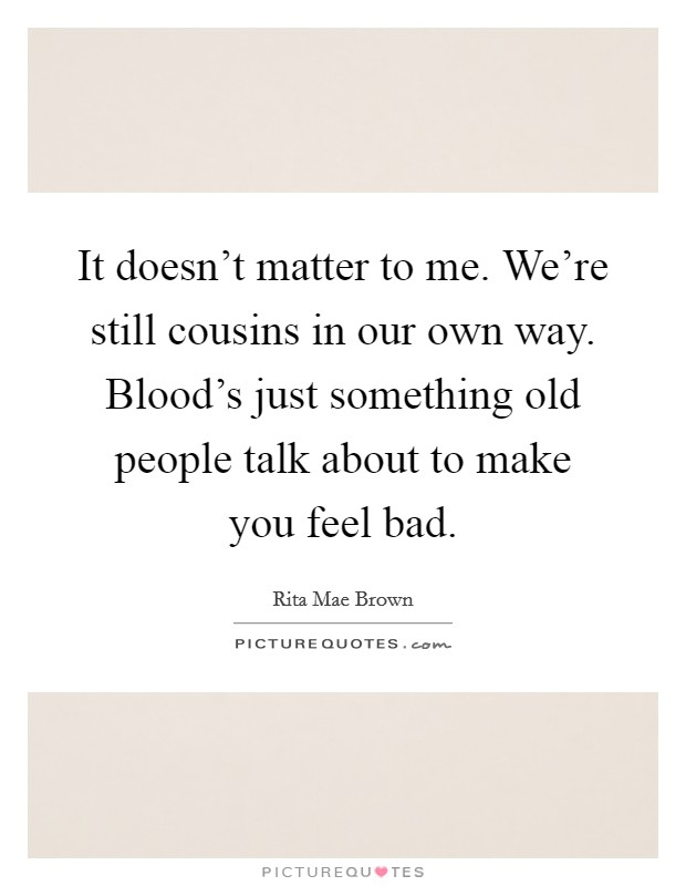 It doesn't matter to me. We're still cousins in our own way. Blood's just something old people talk about to make you feel bad Picture Quote #1