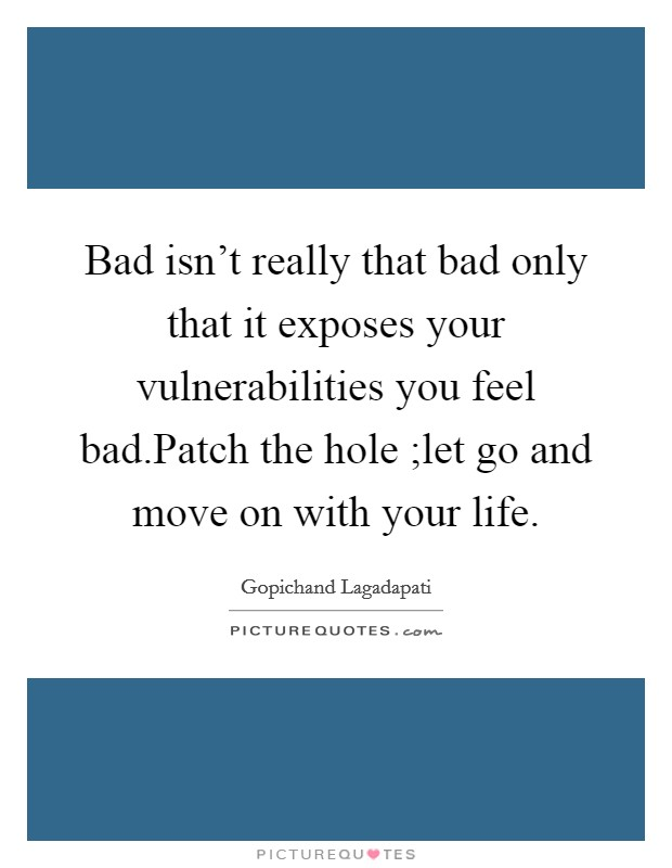 Bad isn't really that bad only that it exposes your vulnerabilities you feel bad.Patch the hole ;let go and move on with your life Picture Quote #1