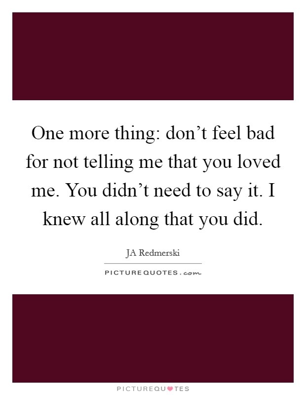 One more thing: don't feel bad for not telling me that you loved me. You didn't need to say it. I knew all along that you did Picture Quote #1