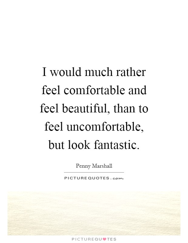 I would much rather feel comfortable and feel beautiful, than to feel uncomfortable, but look fantastic Picture Quote #1