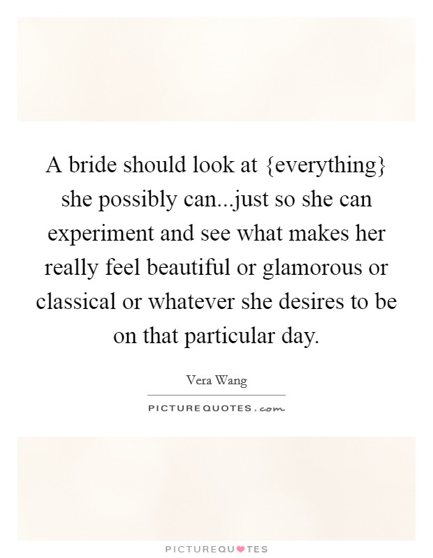 A bride should look at {everything} she possibly can...just so she can experiment and see what makes her really feel beautiful or glamorous or classical or whatever she desires to be on that particular day Picture Quote #1
