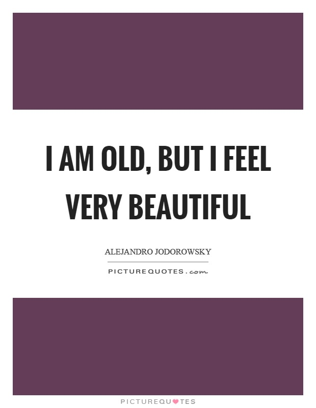 I am old, but I feel very beautiful Picture Quote #1