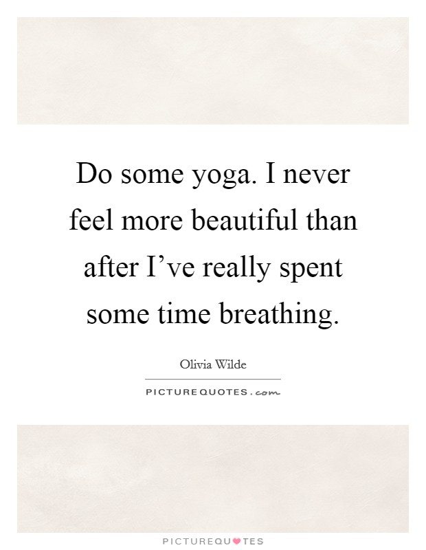 Do some yoga. I never feel more beautiful than after I've really spent some time breathing Picture Quote #1