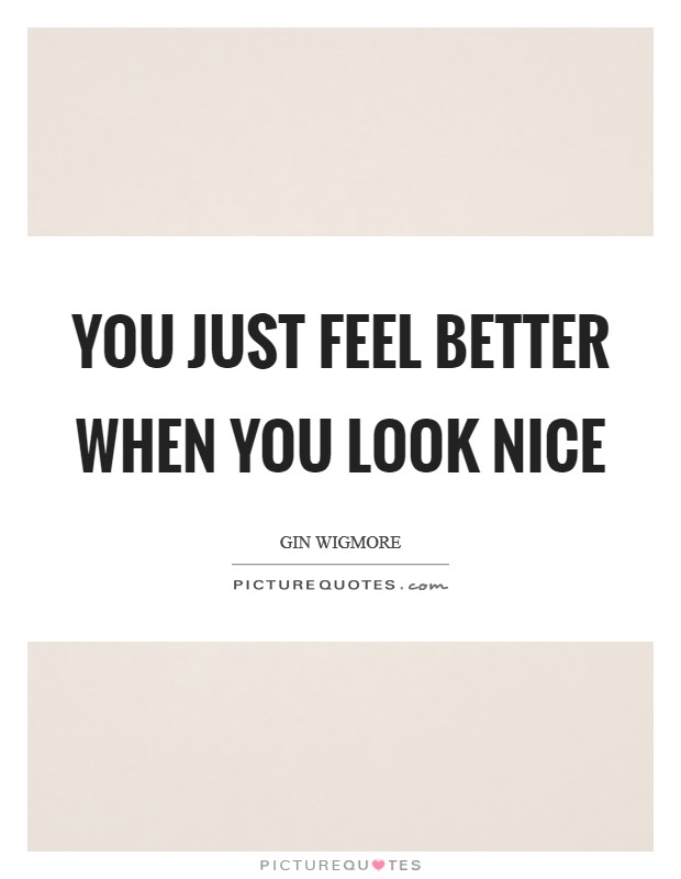 You just feel better when you look nice Picture Quote #1