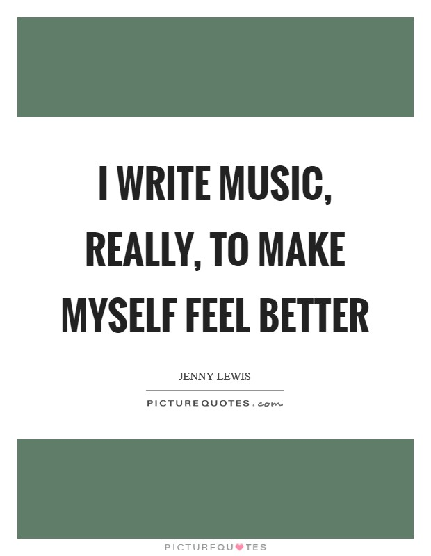 I write music, really, to make myself feel better Picture Quote #1