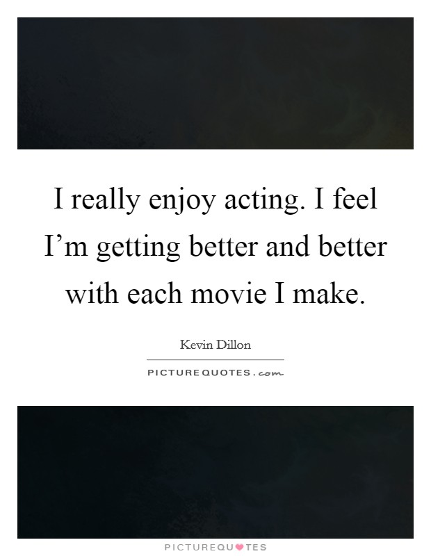 I really enjoy acting. I feel I'm getting better and better with each movie I make Picture Quote #1