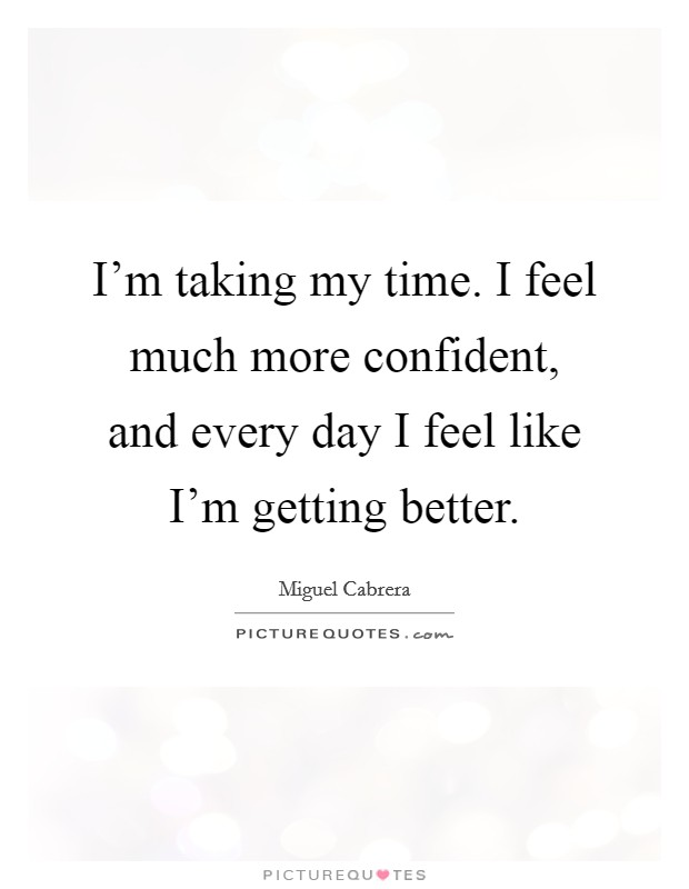 I'm taking my time. I feel much more confident, and every day I feel like I'm getting better. Picture Quote #1