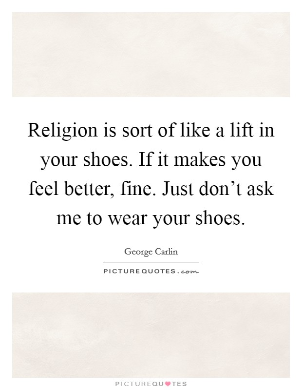 Religion is sort of like a lift in your shoes. If it makes you feel better, fine. Just don't ask me to wear your shoes Picture Quote #1