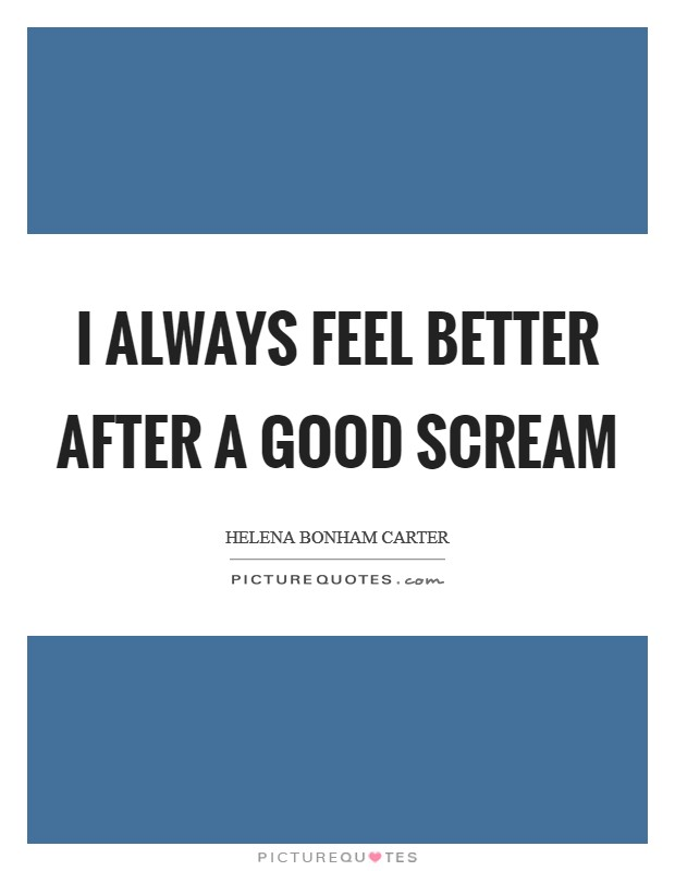 I always feel better after a good scream Picture Quote #1