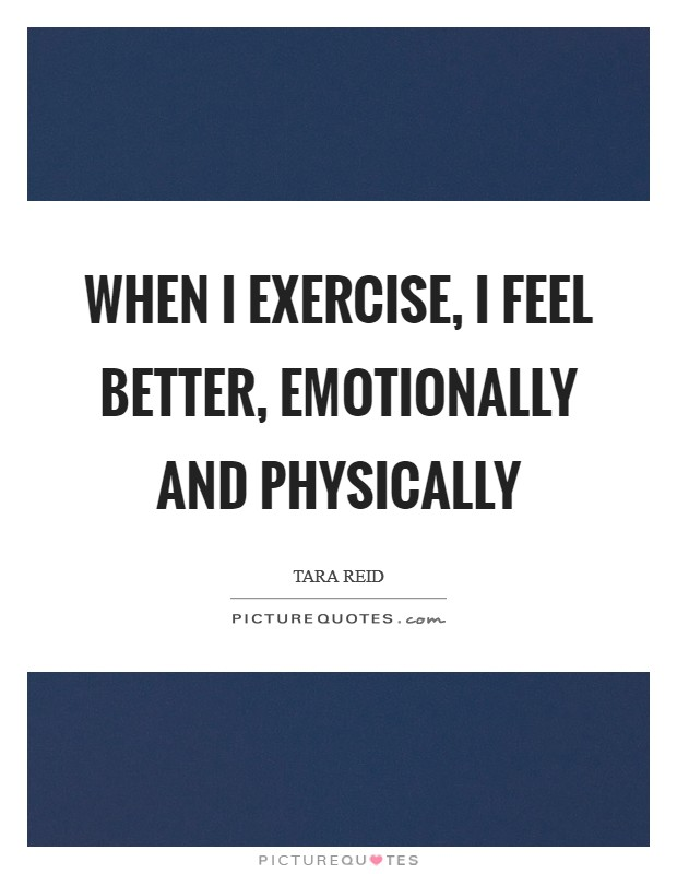 When I exercise, I feel better, emotionally and physically Picture Quote #1