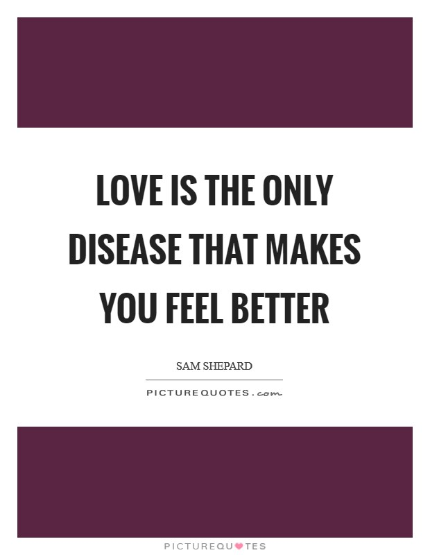 Love is the only disease that makes you feel better Picture Quote #1