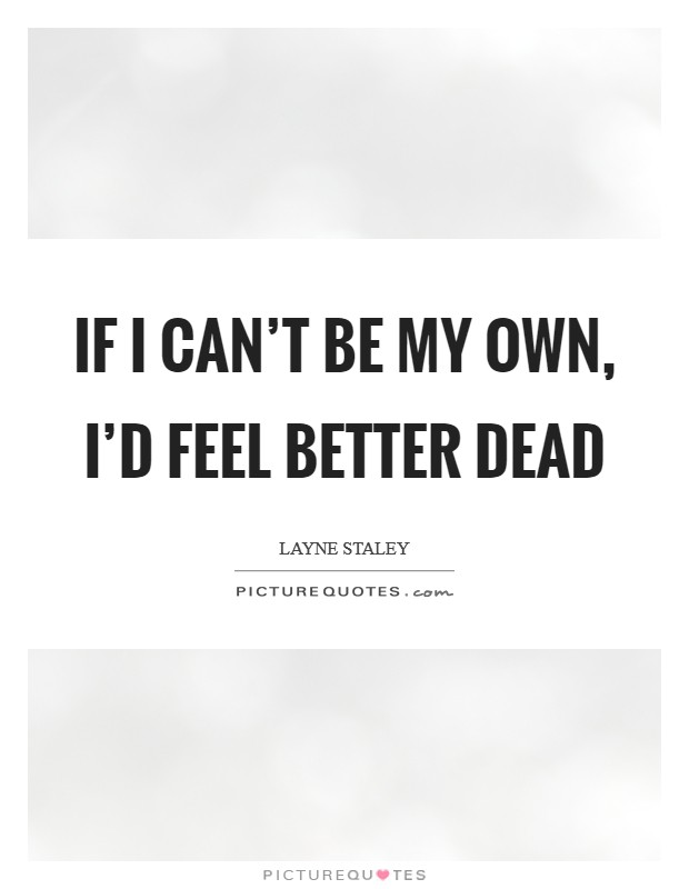 If I can't be my own, I'd feel better dead Picture Quote #1