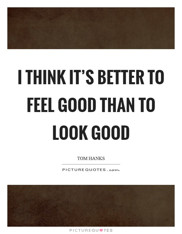 I think it's better to feel good than to look good Picture Quote #1
