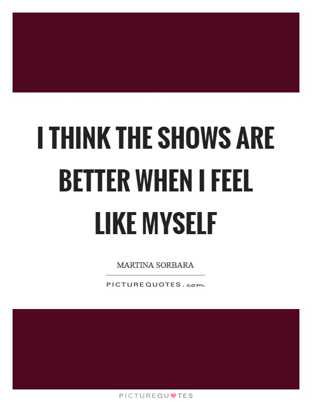 I think the shows are better when I feel like myself Picture Quote #1