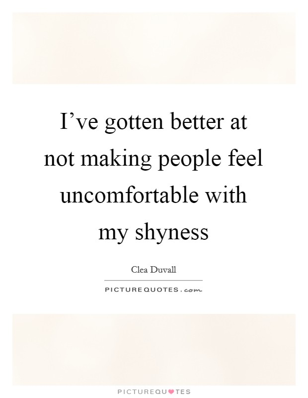 I've gotten better at not making people feel uncomfortable with my shyness Picture Quote #1
