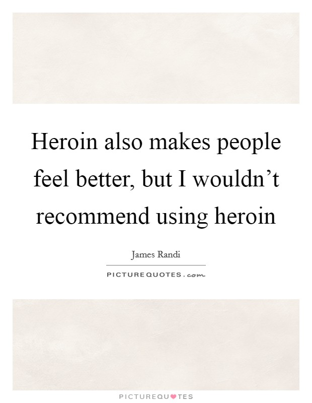 Heroin also makes people feel better, but I wouldn't recommend using heroin Picture Quote #1