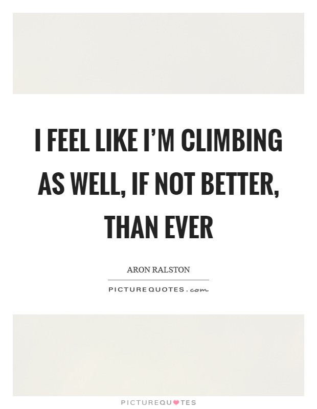 I feel like I'm climbing as well, if not better, than ever Picture Quote #1