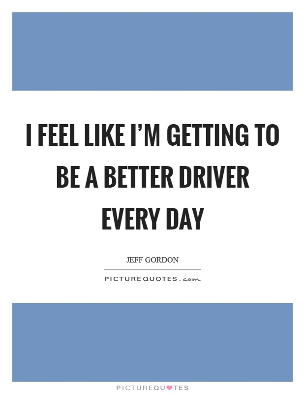 I feel like I'm getting to be a better driver every day Picture Quote #1
