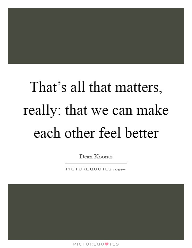 That's all that matters, really: that we can make each other feel better Picture Quote #1