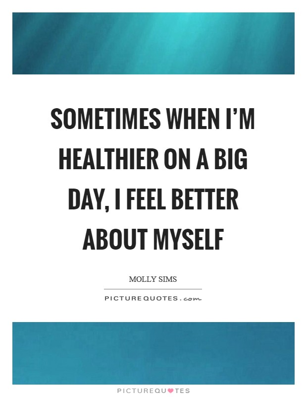 Sometimes when I'm healthier on a big day, I feel better about myself Picture Quote #1