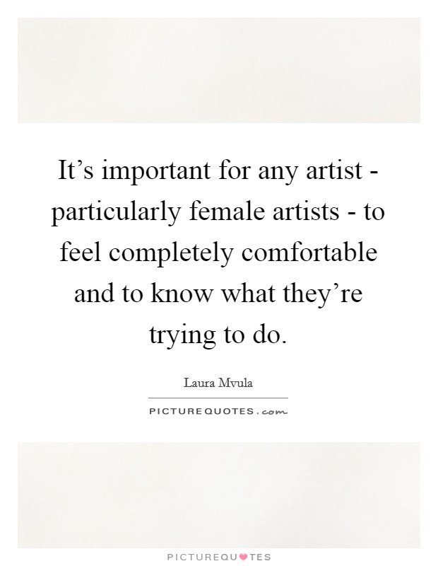 It's important for any artist - particularly female artists - to feel completely comfortable and to know what they're trying to do Picture Quote #1