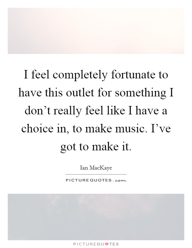 I feel completely fortunate to have this outlet for something I don't really feel like I have a choice in, to make music. I've got to make it Picture Quote #1