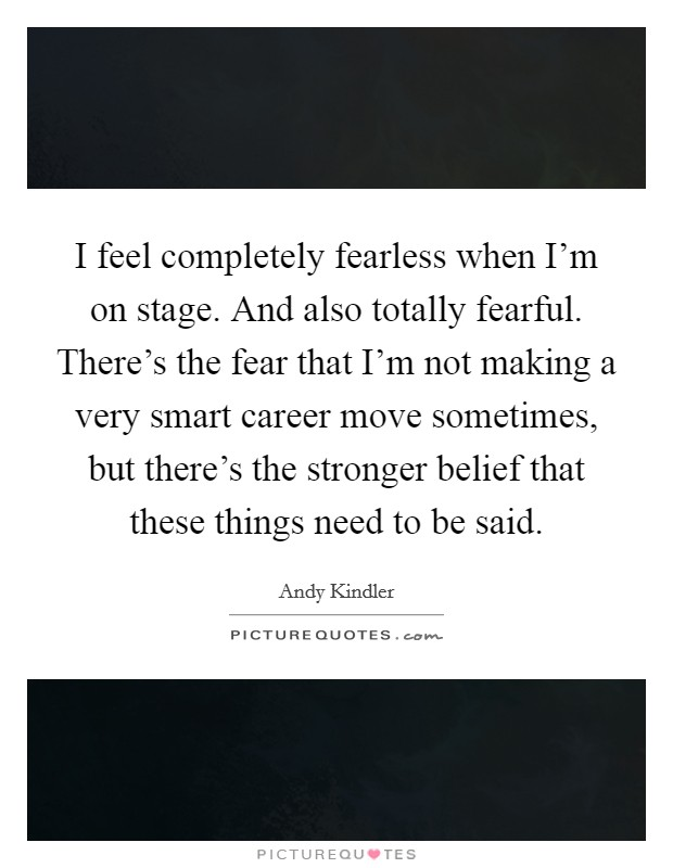 I feel completely fearless when I'm on stage. And also totally fearful. There's the fear that I'm not making a very smart career move sometimes, but there's the stronger belief that these things need to be said Picture Quote #1