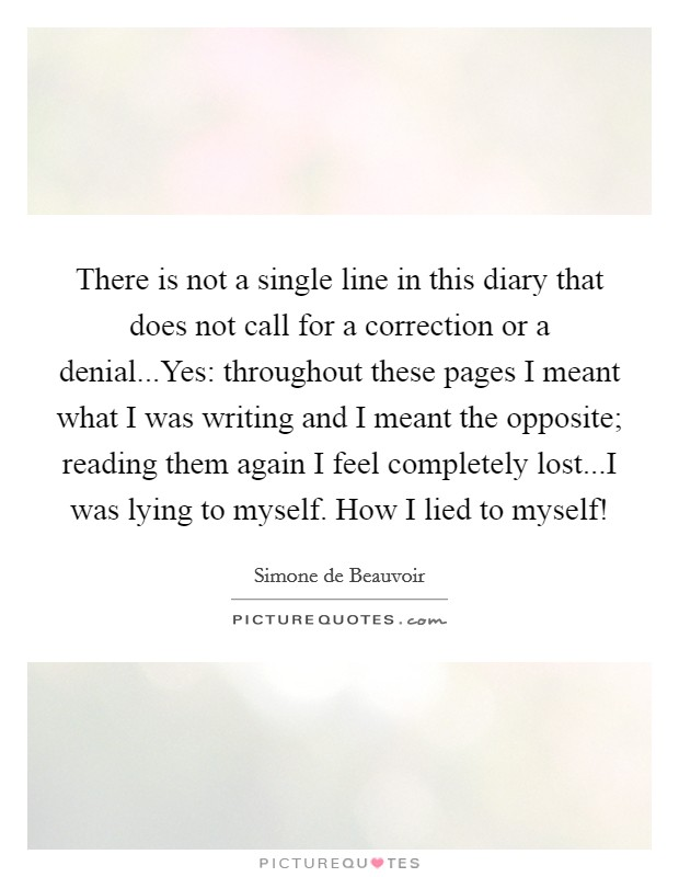 There is not a single line in this diary that does not call for a correction or a denial...Yes: throughout these pages I meant what I was writing and I meant the opposite; reading them again I feel completely lost...I was lying to myself. How I lied to myself! Picture Quote #1