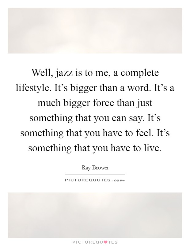 Well, jazz is to me, a complete lifestyle. It's bigger than a word. It's a much bigger force than just something that you can say. It's something that you have to feel. It's something that you have to live Picture Quote #1