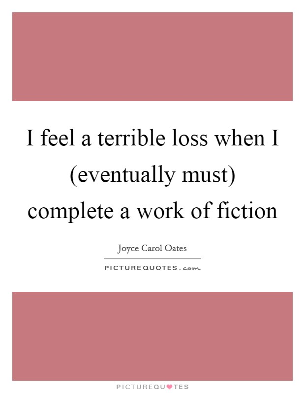 I feel a terrible loss when I (eventually must) complete a work of fiction Picture Quote #1