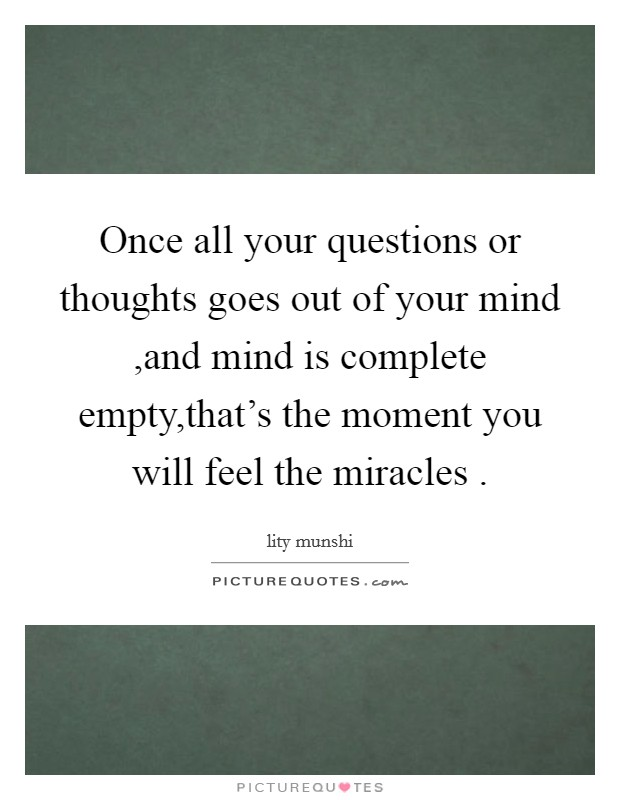 Once all your questions or thoughts goes out of your mind ,and mind is complete empty,that's the moment you will feel the miracles  Picture Quote #1