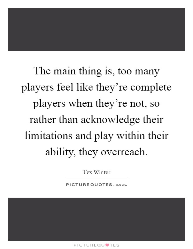 The main thing is, too many players feel like they're complete players when they're not, so rather than acknowledge their limitations and play within their ability, they overreach Picture Quote #1