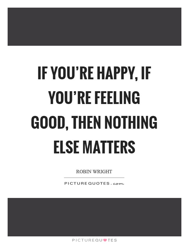 If you're happy, if you're feeling good, then nothing else matters Picture Quote #1
