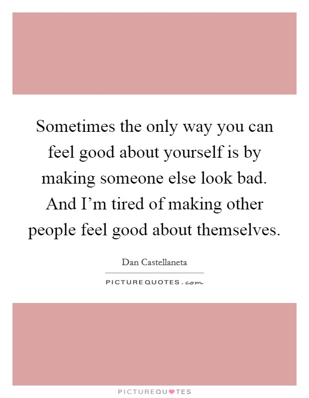 Sometimes The Only Way You Can Feel Good About Yourself Is By Making Someone Else Look