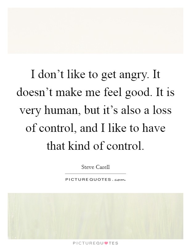 I don't like to get angry. It doesn't make me feel good. It is very human, but it's also a loss of control, and I like to have that kind of control Picture Quote #1