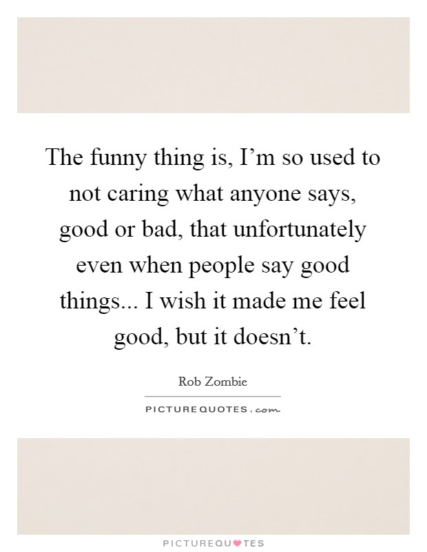 The funny thing is, I'm so used to not caring what anyone says, good or bad, that unfortunately even when people say good things... I wish it made me feel good, but it doesn't Picture Quote #1
