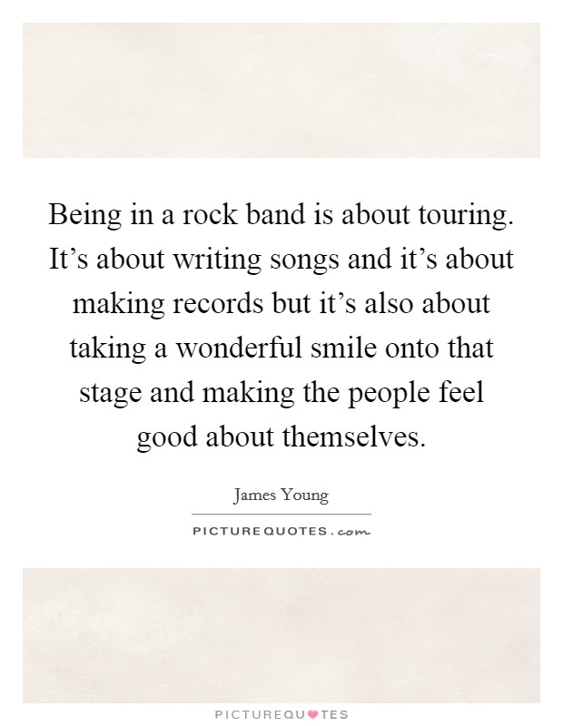 Being in a rock band is about touring. It's about writing songs and it's about making records but it's also about taking a wonderful smile onto that stage and making the people feel good about themselves Picture Quote #1