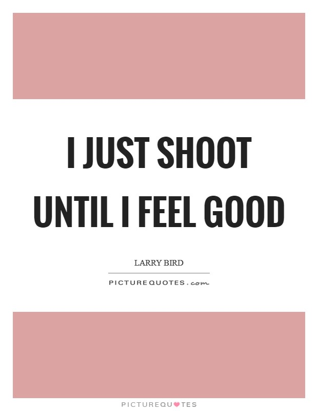 I just shoot until I feel good Picture Quote #1