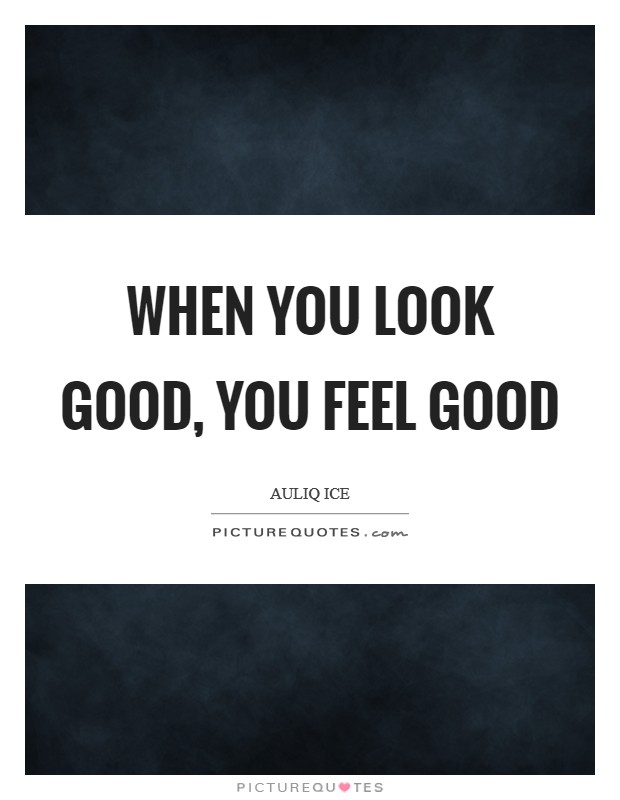 When you look good, you feel good Picture Quote #1