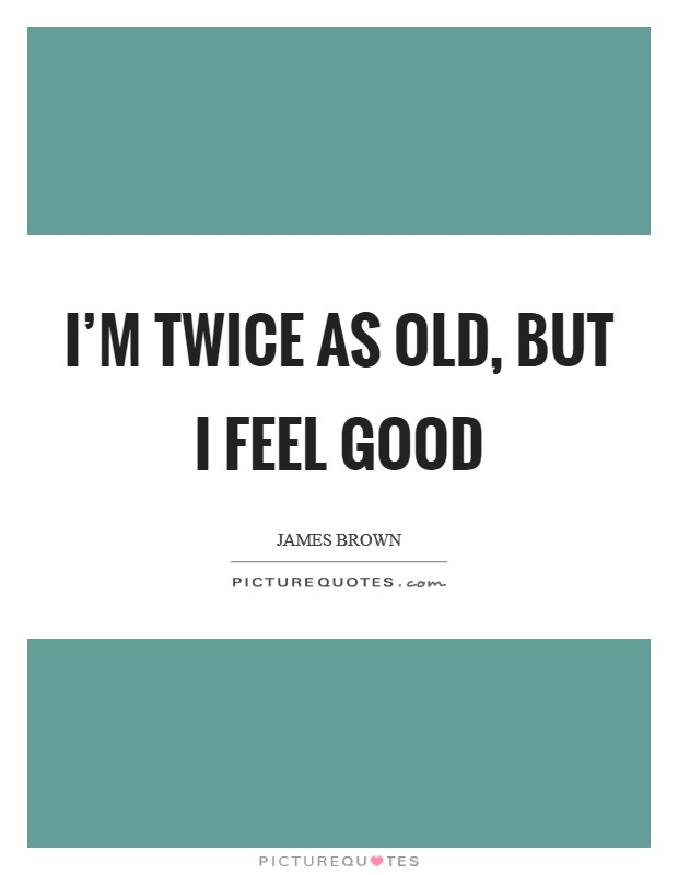 I'm twice as old, but I feel good Picture Quote #1