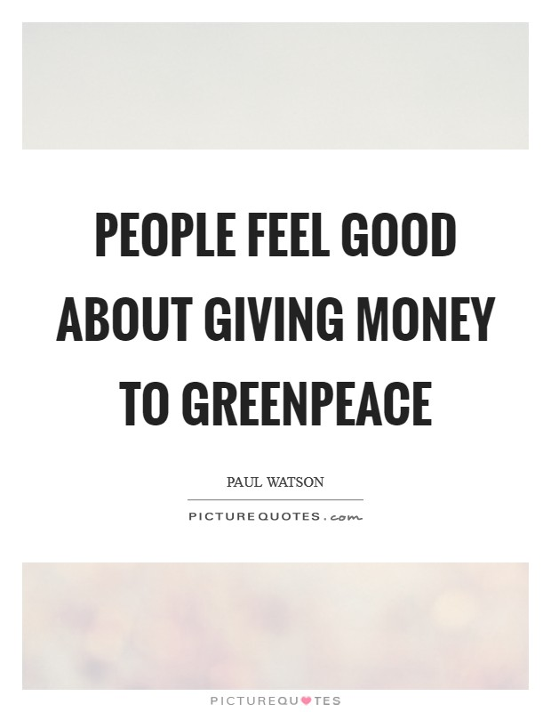 People feel good about giving money to Greenpeace Picture Quote #1