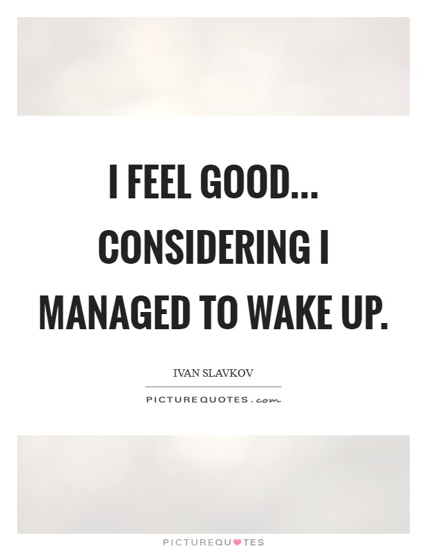 I feel good... considering I managed to wake up. Picture Quote #1