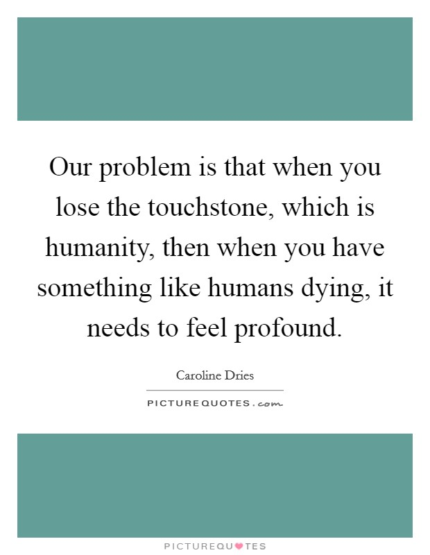 Our problem is that when you lose the touchstone, which is humanity, then when you have something like humans dying, it needs to feel profound Picture Quote #1