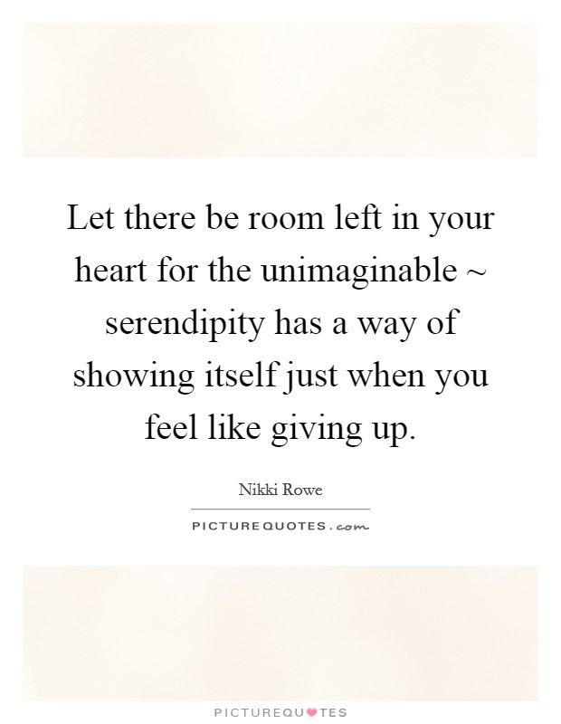 Let there be room left in your heart for the unimaginable ~ serendipity has a way of showing itself just when you feel like giving up. Picture Quote #1